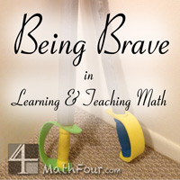 Part of Five Minute Friday - Here're some thoughts on being brave in teaching and learning math. http://mathfour.com/?p=9890